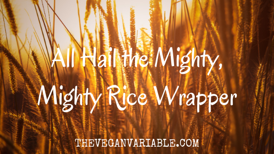 The Vegan Variable - All Hail the Mighty, Mighty Rice Wrapper